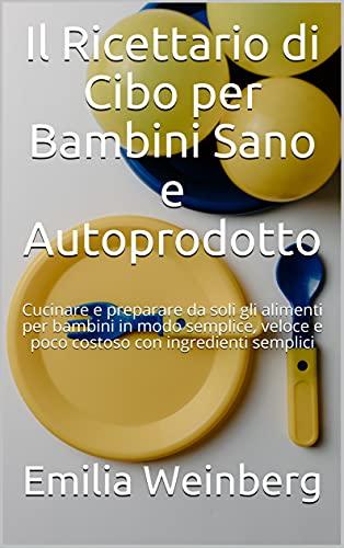 Il Ricettario di Cibo per Bambini Sano e Autoprodotto: Cucinare e preparare da soli gli alimenti per bambini in modo semplice, veloce e poco costoso con ingredienti semplici (Italian Edition)