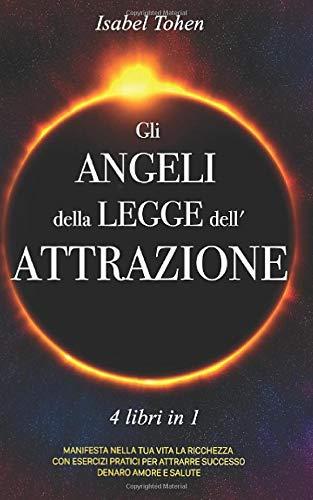 Gli ANGELI della LEGGE dell'ATTRAZIONE: 4 libri in 1 Manifesta nella tua vita la ricchezza con esercizi pratici per attrarre successo, denaro, amore e salute