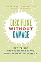 Discipline Without Damage: How to Get Your Kids to Behave Without Messing Them Up