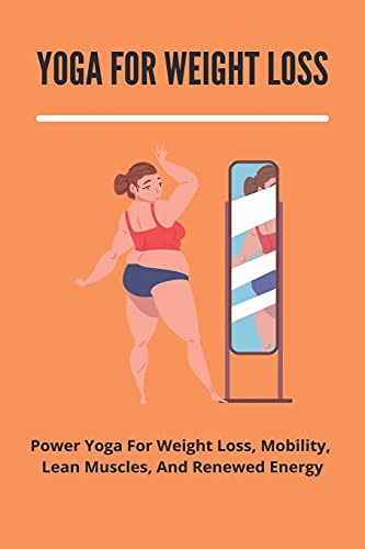 Yoga For Weight Loss: Power Yoga For Weight Loss, Mobility, Lean Muscles, And Renewed Energy: Yoga For Weight Loss