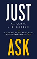 Just Ask: The Joy of Confident, Bold, Patient, Relentless, Shameless, Dependent, Grateful, Powerful, Expectant Prayer