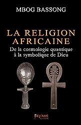 La Religion Africaine - De la cosmologie quantique à la symbolique de Dieu de Mbog Bassong