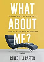 What About Me? - Study Guide: Staying Healthy and Whole (While You're Helping Others)