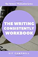 The Writing Consistently Workbook: Build the Foundation of Your Writing Habit (The Writers' Motivation Series)