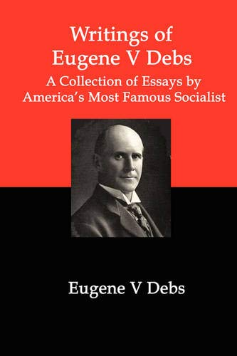 Writings of Eugene V Debs: A Collection of Essays by America
