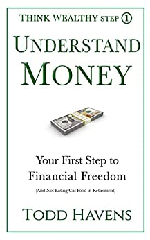 Understand Money: Your First Step to Financial Freedom (And Not Eating Cat Food in Retirement) (Think Wealthy Personal Finance Series Book 1) by [Todd Havens]