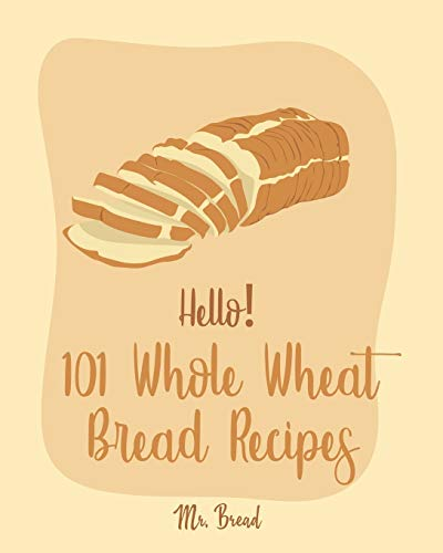 Hello! 101 Whole Wheat Bread Recipes: Best Whole Wheat Bread Cookbook Ever For Beginners [No Knead Bread Cookbook, Sourdough Bread Cookbook, Banana Bread Recipe, Blueberry Muffin Recipe] [Book 1]