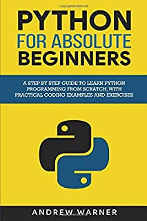 Python for Absolute Beginners: A Step by Step Guide to Learn Python Programming from Scratch, with Practical Coding Exampl...