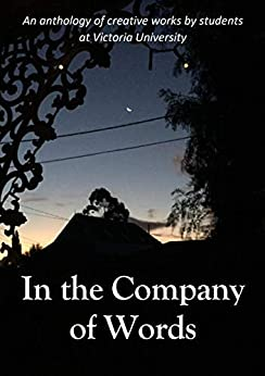 In the Company of Words: An anthology of creative works by students at Victoria University by [Victoria University, Jack Beltane, S. L. Brimson, Alexander King, Chris Leuzzi, Charmaine Murphy, Alan Ng, Sezer Tamcakir]