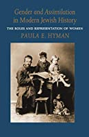 Gender and Assimilation in Modern Jewish History: Roles and Representations of Women (Samuel and Althea Stroum Lectures in Jewish Studies)