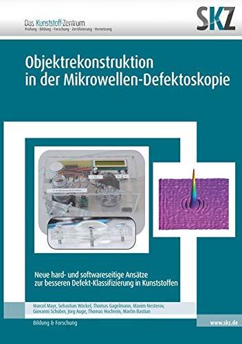 Objektrekonstruktion in der Mikrowellen-Defektoskopie: Neue hard- und softwareseitige Ansätze zur besseren Defekt-Klassifizierung in Kunststoffen (SKZ – Forschung und Entwicklung)