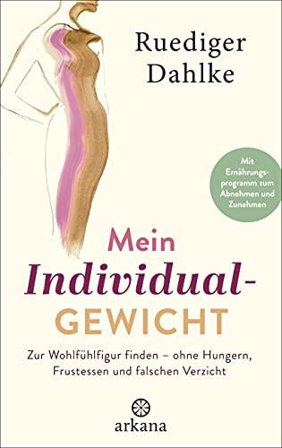 Mein Individualgewicht: Zur Wohlfühlfigur finden – ohne Hungern, Frustessen und falschen Verzicht - Mit Ernährungsprogramm zum Abnehmen und Zunehmen