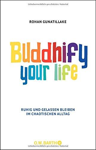 Buddhify Your Life: Ruhig und gelassen bleiben im chaotischen Alltag