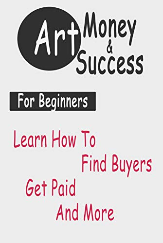 Art Money & Success For Beginners: Learn How To Find Buyers, Get Paid And More: Gift Ideas for Holiday (English Edition)