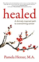 Healed: A Divinely Inspired Path to Overcoming Cancer