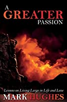 A Greater Passion: Lessons on Living Large in Life and Love