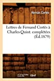 Lettres de Fernand Cortes a Charles-Quint. Completees (Ed.1879) (Histoire) (French Edition)