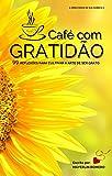 Café com gratidão: 99 reflexões para cultivar a arte de ser grato. (Cresça a partir da tua essência Livro 1)