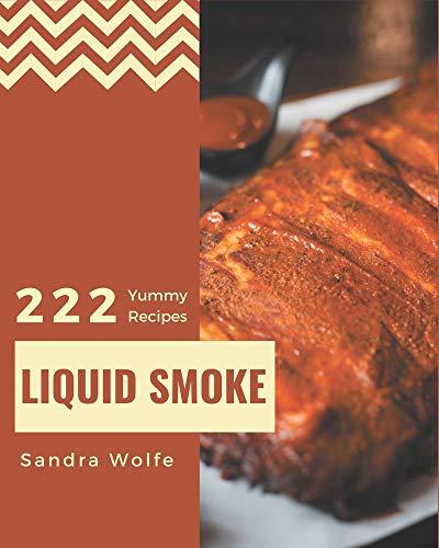 222 Yummy Liquid Smoke Recipes: Yummy Liquid Smoke Cookbook - Where Passion for Cooking Begins