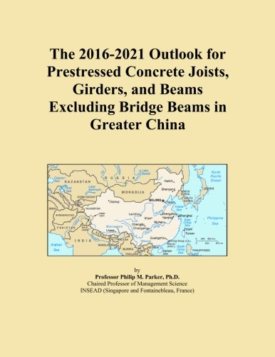 The 2016-2021 Outlook for Prestressed Concrete Joists, Girders, and Beams Excluding Bridge Beams in Greater China