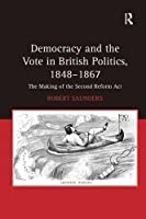 Democracy and the Vote in British Politics, 1848?1867: The Making of the Second Reform Act by Robert Saunders(2011-02-28)