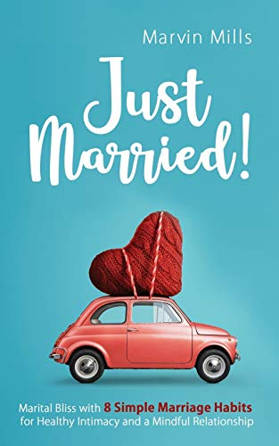 Just Married!: Marital Bliss with 8 Simple Marriage Habits for Healthy Intimacy and a Mindful Relationship