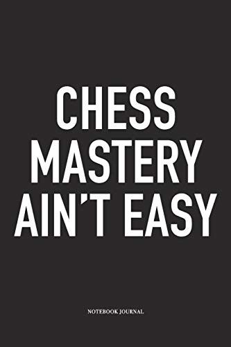 Chess Mastery Ain't Easy: A 6x9 Inch Matte Softcover Notebook Diary With 120 Blank Lined Pages And A Funny Sports and Strategy Board Gaming Cover Slogan
