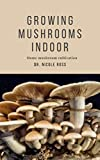 HOW TO GROW MUSHROOMS INDOOR: A practical step by step guide and experimental techniques to cultivating mushrooms indoor