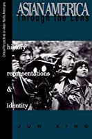 Asian America Through the Lens: History, Representations, and Identities (Critical Perspectives on Asian Pacific Americans)