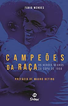 Campeões da Raça: Os Heróis Negros da Copa de 1958 por [Fábio Mendes]