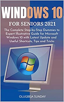 WINDOWS 10 FOR SENIORS 2021  The Complete Step-by-Step Dummies to Expert Illustrative Guide for Microsoft Windows 10 with Latest Update and Useful Shortcuts Tips and Tricks