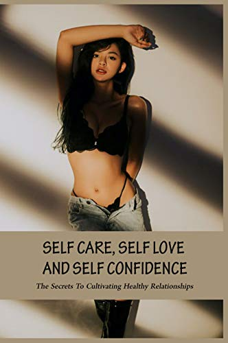 Self Care, Self Love And Self Confidence: The Secrets To Cultivating Healthy Relationships: Self Care Tips (English Edition)