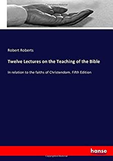 Twelve Lectures on the Teaching of the Bible: In relation to the faiths of Christendom. Fifth Edition