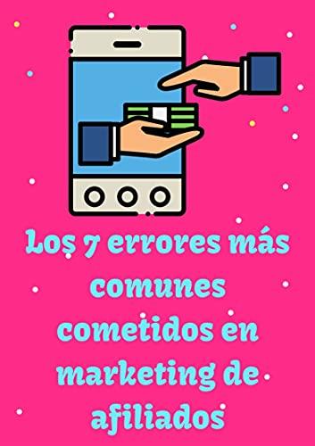 LOS 7 ERRORES MAS COMUNES COMETIDOS EN MARKETING DE AFILIADOS (Spanish Edition)