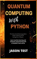 Quantum Computing with Python: The new comprehensive guide to master applied artificial intelligence in Physics. Learn Machine Learning and computer programming with a complete crash course