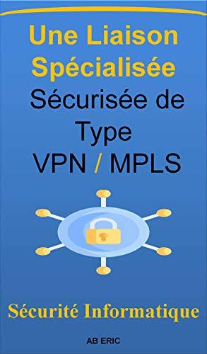 Couverture du livre Une Liaison Spécialisée Sécurisée de Type VPN MPLS: Réseau privé virtuel VPN , Les Réseaux MPLS (multi protocol label switching), Traffic Engineering, Qualité de service