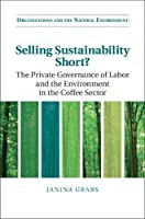 Selling Sustainability Short?: The Private Governance of Labor and the Environment in the Coffee Sector (Organizations and the Natural Environment)