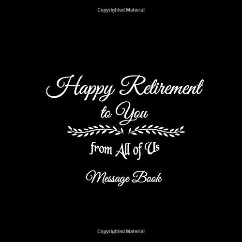 Happy Retirement to You from All of Us Message Book: Happy Retirement to You from All of Us Guest Message Book For Retirement Party for Friends and ... gifts for women men retirement Black Cover