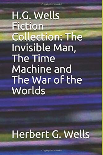 H.G. Wells Fiction Collection: The Invisible Man, The Time Machine and The War of the Worlds