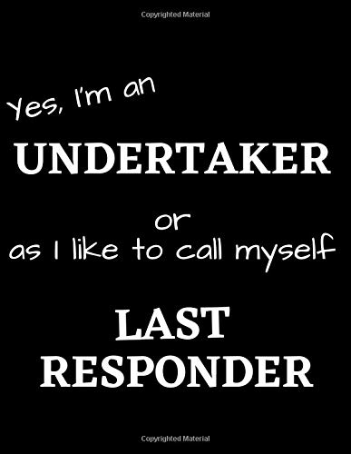 Yes, I'm an UNDERTAKER or as I like to call myself LAST RESPONDER: Funny Gift Notebook / Journal