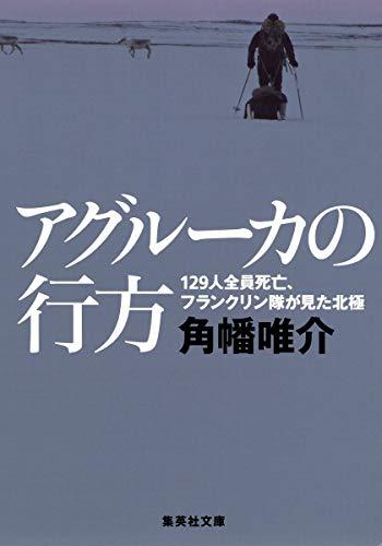 アグルーカの行方 129人全員死亡、フランクリン隊が見た北極 (集英社文庫)