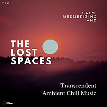 The Lost Spaces - Calm, Mesmerizing And Transcendent Ambient Chill Music - Vol. 15