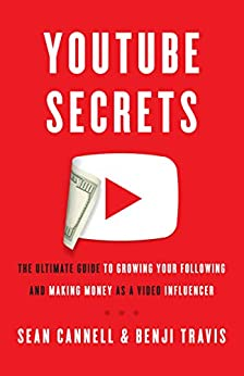 YouTube Secrets: The Ultimate Guide to Growing Your Following and Making Money as a Video Influencer by [Sean Cannell, Benji Travis]