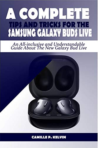 A COMPLETE TIPS AND TRICKS FOR THE SAMSUNG GALAXY BUDS LIVE: An All-inclusive and Understandable Guide About The New Galaxy Bud Live (English Edition)