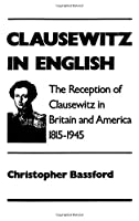 Clausewitz in English: The Reception of Clausewitz in Britain and America, 1815-1945 by Christopher Bassford(1994-02-17)