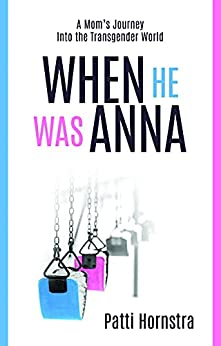 When He Was Anna: A Mom's Journey Into the Transgender World by [Patti Hornstra]