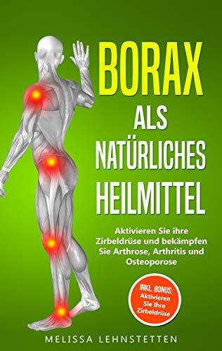 Borax als natürliches Heilmittel: Aktivieren Sie ihre Zirbeldrüse und bekämpfen Sie Arthrose, Arthritis und Osteoporose. Inkl. BONUS: Aktivieren Sie Ihre Zirbeldrüse!