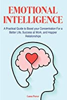 Emotional Intelligence: A Practical Guide to Boost your Concentration For a Better Life, Success at Work, and Happier Relationships
