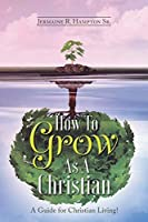 How to Grow as a Christian: A Guide for Christian Living!