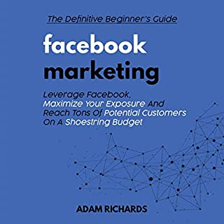 Facebook Marketing: The Definitive Beginner's Guide: Leverage Facebook, Maximize Your Exposure and Reach Tons of Potential Customers on a Shoestring Budget Facebook Marketing, Social Media Marketing                   By:                                                                                                                                 Adam Richards                               Narrated by:                                                                                                                                 Steve Peck                      Length: 48 mins     Not rated yet     Overall 0.0
